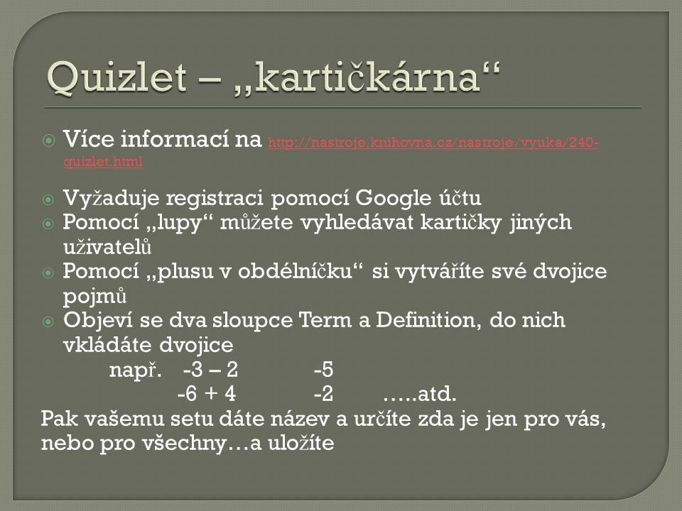 """ Více informací na http://nastroje.knihovna.cz/nastroje/vyuka/240- quizlet.html http://nastroje.knihovna.cz/nastroje/vyuka/240- quizlet.html  Vy ž aduje registraci pomocí Google ú č tu  Pomocí """"lupy m ůž ete vyhledávat karti č ky jiných u ž ivatel ů  Pomocí """"plusu v obdélní č ku si vytvá ř íte své dvojice pojm ů  Objeví se dva sloupce Term a Definition, do nich vkládáte dvojice nap ř."""