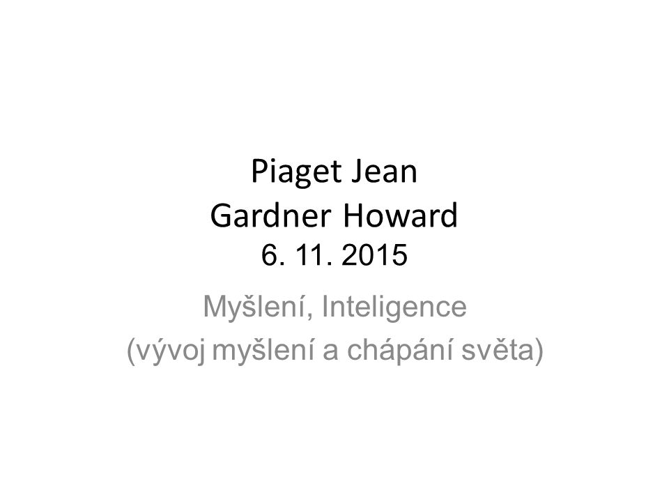 Piaget Jean Gardner Howard 6. 11. 2015 Myšlení, Inteligence (vývoj myšlení a chápání světa)