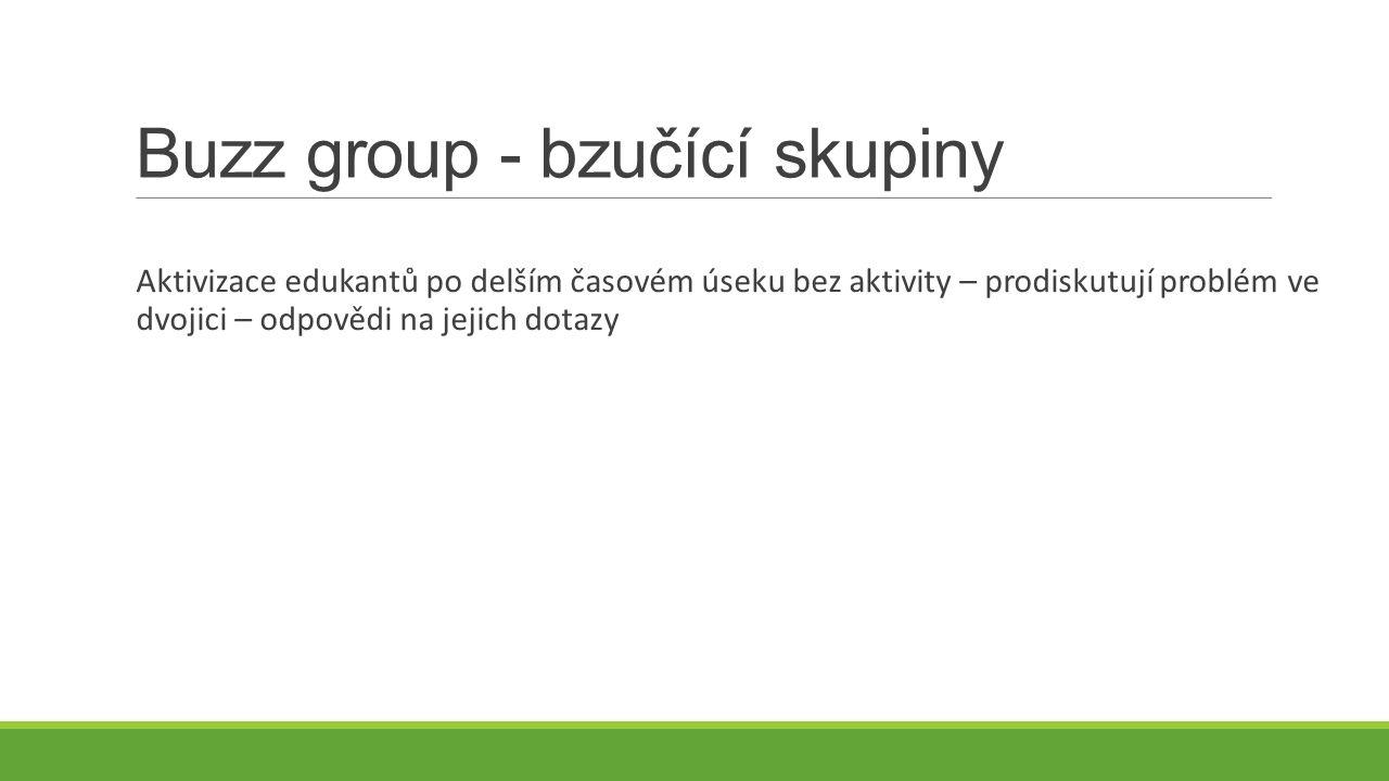 Buzz group - bzučící skupiny Aktivizace edukantů po delším časovém úseku bez aktivity – prodiskutují problém ve dvojici – odpovědi na jejich dotazy