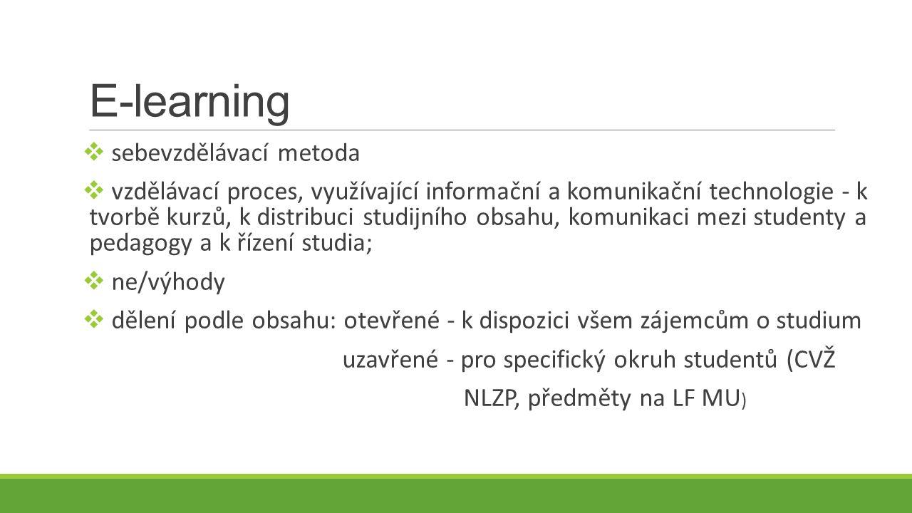 E-learning  sebevzdělávací metoda  vzdělávací proces, využívající informační a komunikační technologie - k tvorbě kurzů, k distribuci studijního obsahu, komunikaci mezi studenty a pedagogy a k řízení studia;  ne/výhody  dělení podle obsahu: otevřené - k dispozici všem zájemcům o studium uzavřené - pro specifický okruh studentů (CVŽ NLZP, předměty na LF MU )