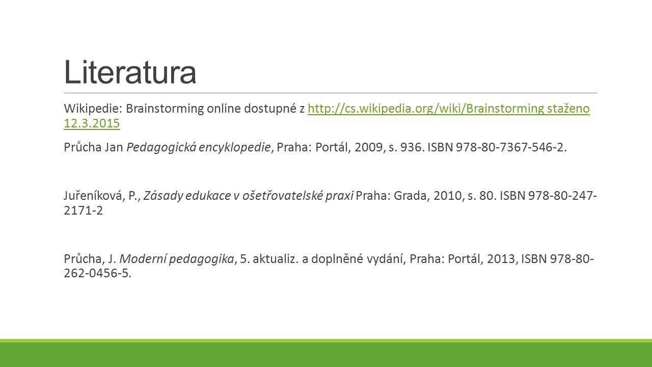 Literatura Wikipedie: Brainstorming online dostupné z http://cs.wikipedia.org/wiki/Brainstorming staženo 12.3.2015http://cs.wikipedia.org/wiki/Brainstorming staženo 12.3.2015 Průcha Jan Pedagogická encyklopedie, Praha: Portál, 2009, s.