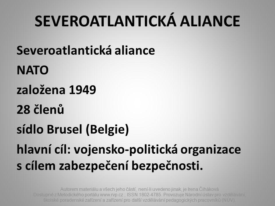 SEVEROATLANTICKÁ ALIANCE Severoatlantická aliance NATO založena 1949 28 členů sídlo Brusel (Belgie) hlavní cíl: vojensko-politická organizace s cílem zabezpečení bezpečnosti.