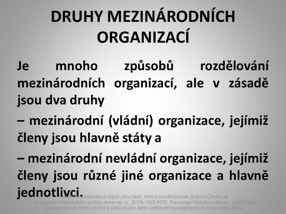 DRUHY MEZINÁRODNÍCH ORGANIZACÍ Je mnoho způsobů rozdělování mezinárodních organizací, ale v zásadě jsou dva druhy – mezinárodní (vládní) organizace, jejímiž členy jsou hlavně státy a – mezinárodní nevládní organizace, jejímiž členy jsou různé jiné organizace a hlavně jednotlivci.