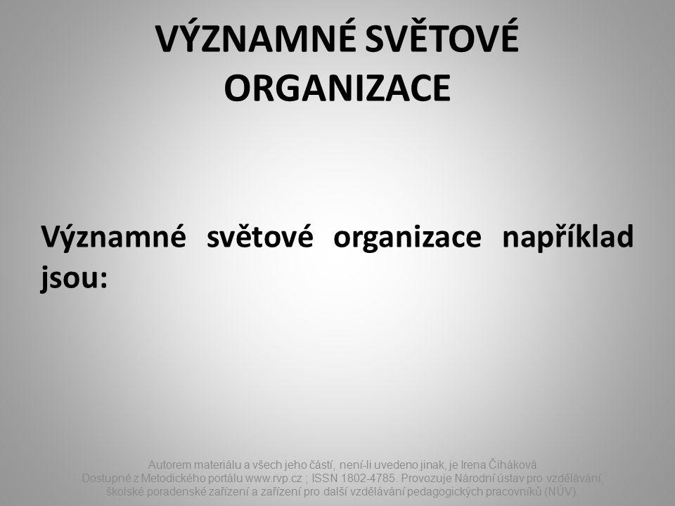 VÝZNAMNÉ SVĚTOVÉ ORGANIZACE Významné světové organizace například jsou: Autorem materiálu a všech jeho částí, není-li uvedeno jinak, je Irena Čiháková Dostupné z Metodického portálu www.rvp.cz ; ISSN 1802-4785.