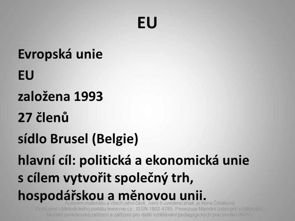 EU Evropská unie EU založena 1993 27 členů sídlo Brusel (Belgie) hlavní cíl: politická a ekonomická unie s cílem vytvořit společný trh, hospodářskou a měnovou unii.