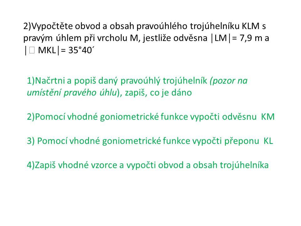 2)Vypočtěte obvod a obsah pravoúhlého trojúhelníku KLM s pravým úhlem při vrcholu M, jestliže odvěsna │LM│= 7,9 m a │  MKL│= 35°40´ přepona m K L M 35°40´ 7,9 m l m ∙
