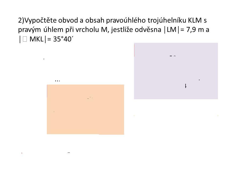 2)Vypočtěte obvod a obsah pravoúhlého trojúhelníku KLM s pravým úhlem při vrcholu M, jestliže odvěsna │LM│= 7,9 m a │  MKL│= 35°40´ přepona m K L M 3