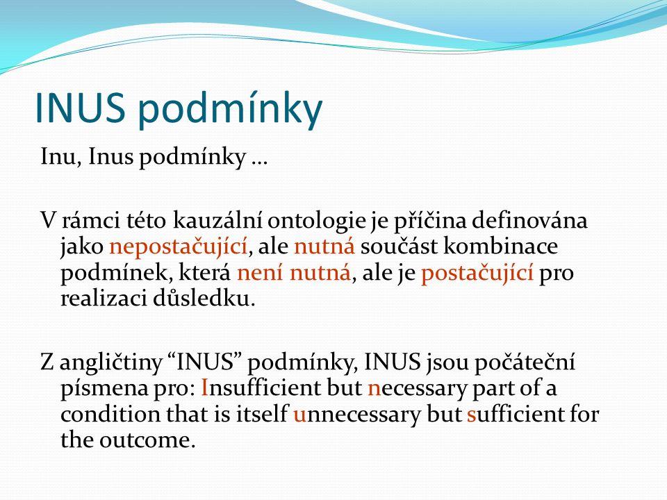 INUS podmínky Inu, Inus podmínky … V rámci této kauzální ontologie je příčina definována jako nepostačující, ale nutná součást kombinace podmínek, která není nutná, ale je postačující pro realizaci důsledku.