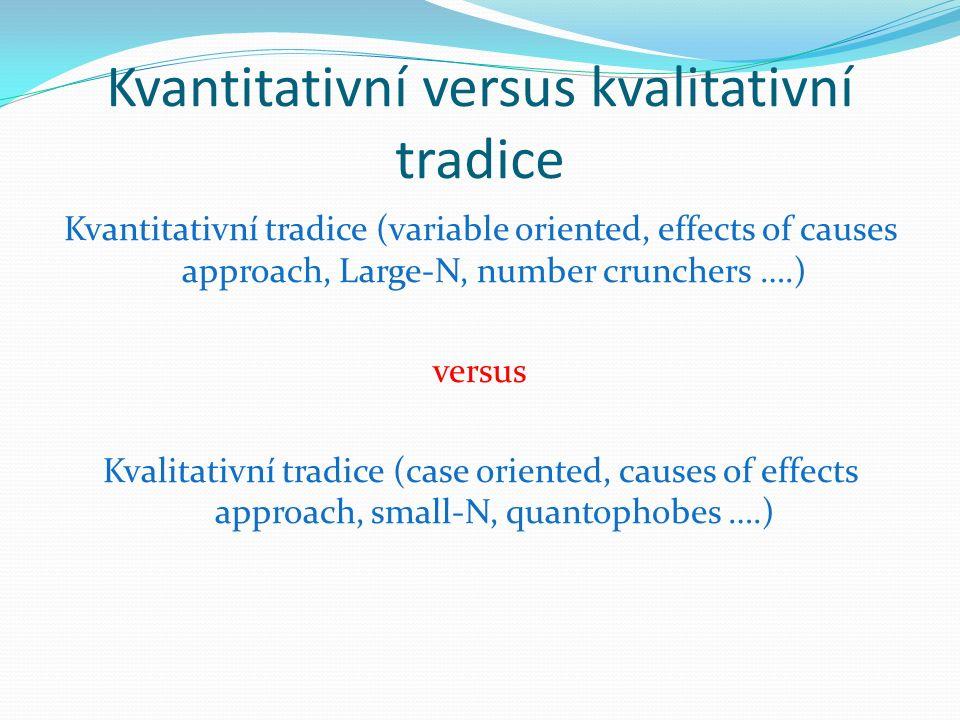 Kvantitativní versus kvalitativní tradice Kvantitativní tradice (variable oriented, effects of causes approach, Large-N, number crunchers ….) versus Kvalitativní tradice (case oriented, causes of effects approach, small-N, quantophobes ….)