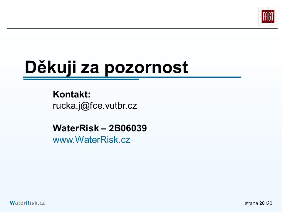 WaterRisk.cz strana 20 /20 Děkuji za pozornost Kontakt: rucka.j@fce.vutbr.cz WaterRisk – 2B06039 www.WaterRisk.cz