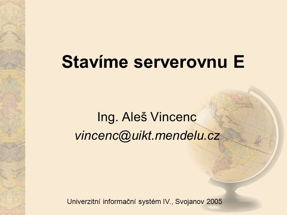 Univerzitní informační systém IV., Svojanov 2005 Stavíme serverovnu E Ing. Aleš Vincenc vincenc@uikt.mendelu.cz