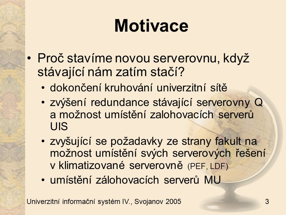 3 Univerzitní informační systém IV., Svojanov 2005 Motivace Proč stavíme novou serverovnu, když stávající nám zatím stačí? dokončení kruhování univerz