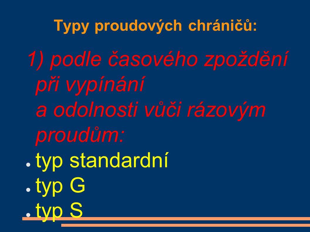 Typy proudových chráničů: 1) podle časového zpoždění při vypínání a odolnosti vůči rázovým proudům: ● typ standardní ● typ G ● typ S