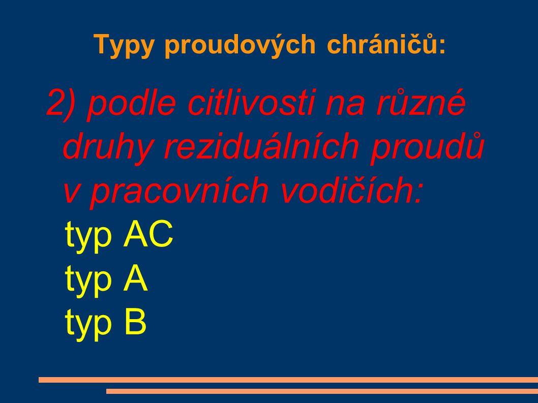 Typy proudových chráničů: 2) podle citlivosti na různé druhy reziduálních proudů v pracovních vodičích: typ AC typ A typ B