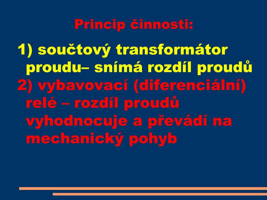 Princip činnosti: 1) součtový transformátor proudu– snímá rozdíl proudů 2) vybavovací (diferenciální) relé – rozdíl proudů vyhodnocuje a převádí na mechanický pohyb