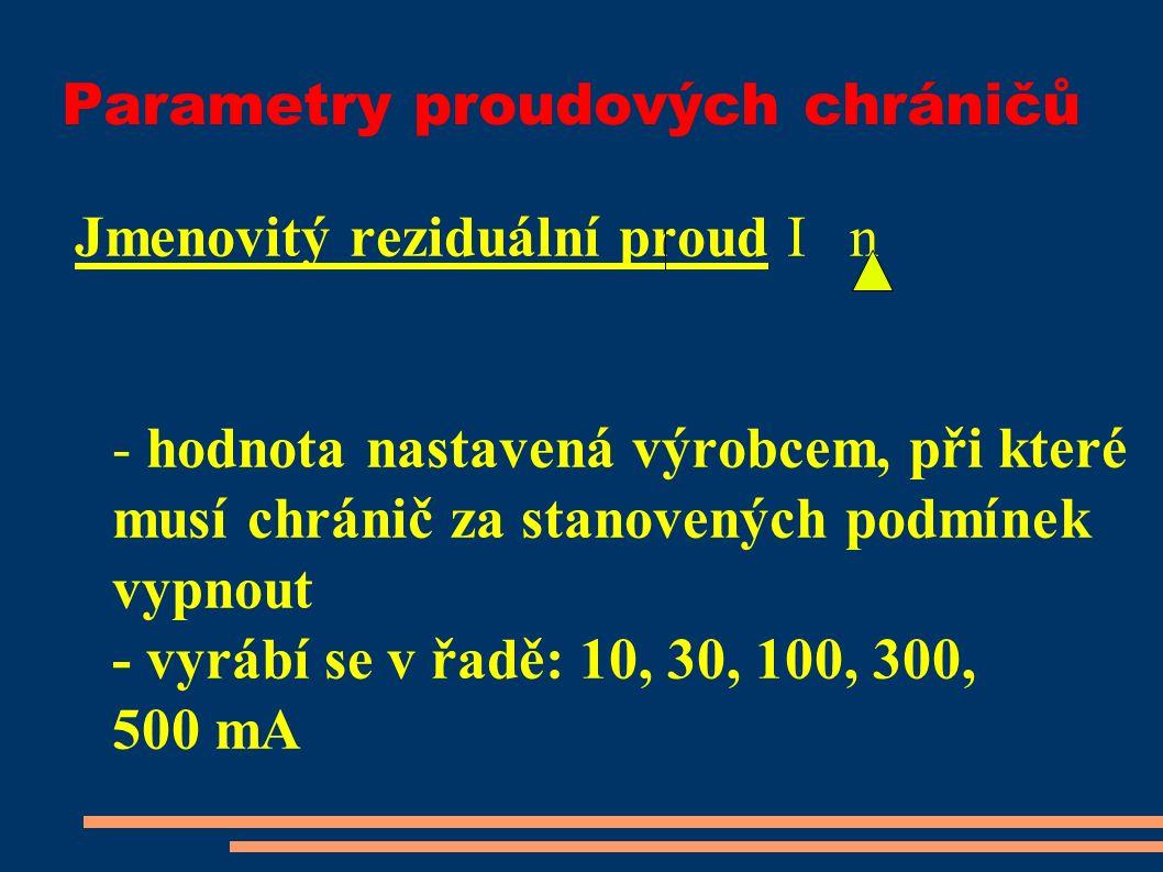 Parametry proudových chráničů Jmenovitý reziduální proud I n - hodnota nastavená výrobcem, při které musí chránič za stanovených podmínek vypnout - vyrábí se v řadě: 10, 30, 100, 300, 500 mA