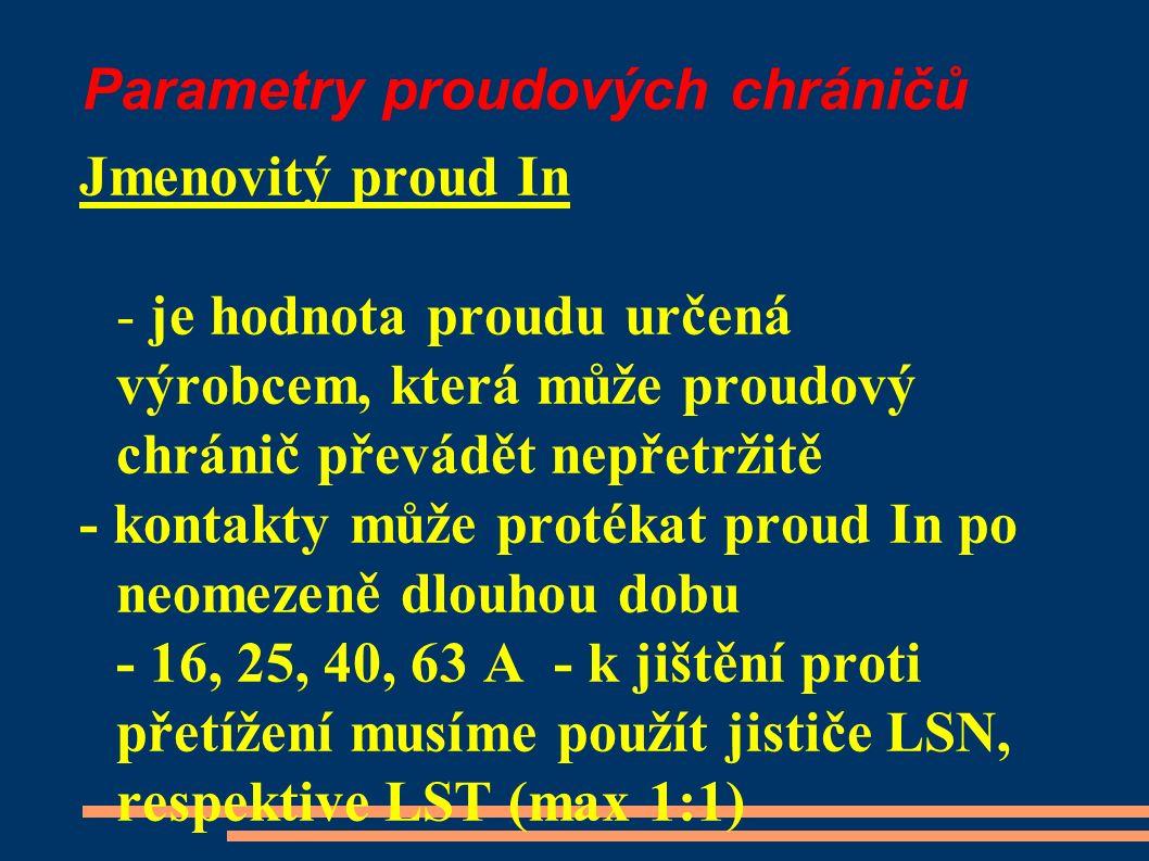 Parametry proudových chráničů Jmenovitý proud In - je hodnota proudu určená výrobcem, která může proudový chránič převádět nepřetržitě - kontakty může protékat proud In po neomezeně dlouhou dobu - 16, 25, 40, 63 A - k jištění proti přetížení musíme použít jističe LSN, respektive LST (max 1:1)
