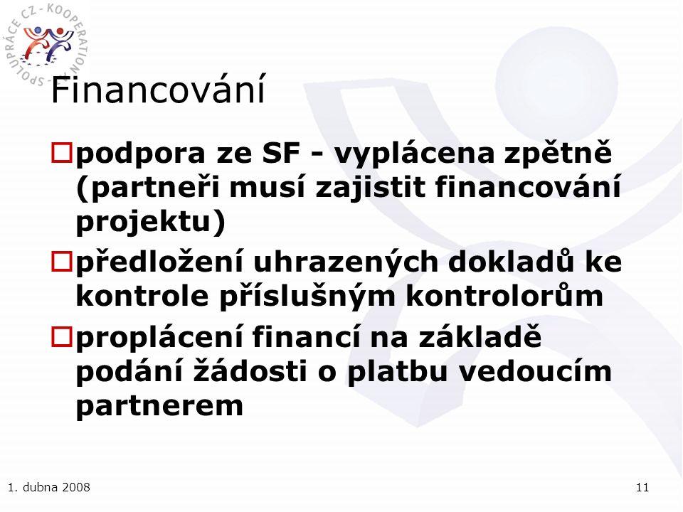 1. dubna 200811 Financování  podpora ze SF - vyplácena zpětně (partneři musí zajistit financování projektu)  předložení uhrazených dokladů ke kontro