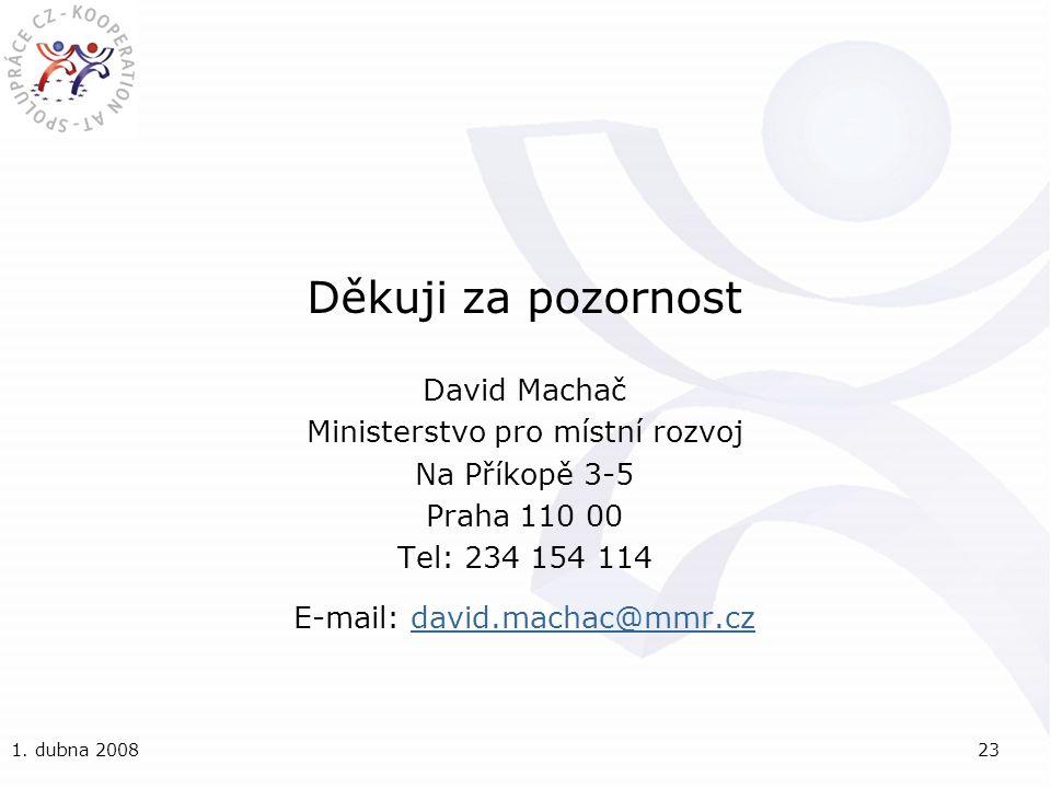 1. dubna 200823 Děkuji za pozornost David Machač Ministerstvo pro místní rozvoj Na Příkopě 3-5 Praha 110 00 Tel: 234 154 114 E-mail: david.machac@mmr.