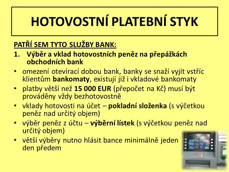 HOTOVOSTNÍ PLATEBNÍ STYK PATŘÍ SEM TYTO SLUŽBY BANK: 1.Výběr a vklad hotovostních peněz na přepážkách obchodních bank omezení otevírací dobou bank, banky se snaží vyjít vstříc klientům bankomaty, existují již i vkladové bankomaty platby větší než 15 000 EUR (přepočet na Kč) musí být prováděny vždy bezhotovostně vklady hotovosti na účet – pokladní složenka (s výčetkou peněz nad určitý objem) výběr peněz z účtu – výběrní lístek (s výčetkou peněz nad určitý objem) větší výběry nutno hlásit bance minimálně jeden den předem