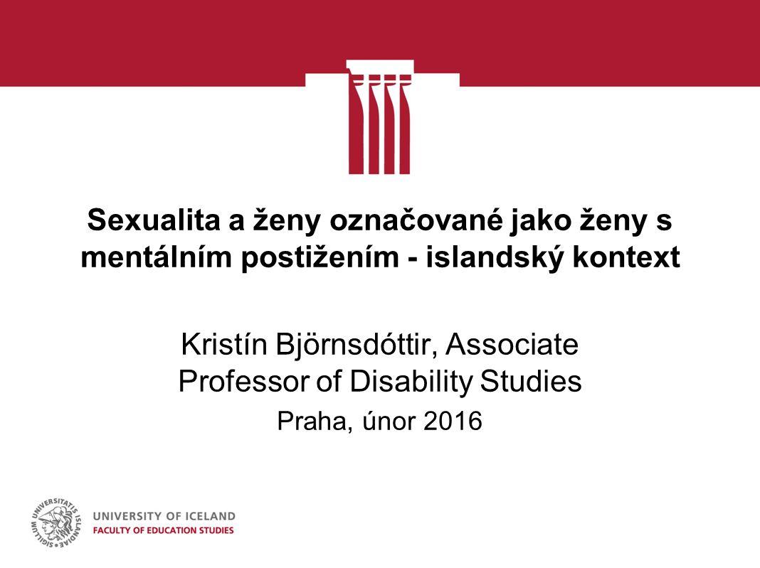 Sexualita a ženy označované jako ženy s mentálním postižením - islandský kontext Kristín Björnsdóttir, Associate Professor of Disability Studies Praha, únor 2016