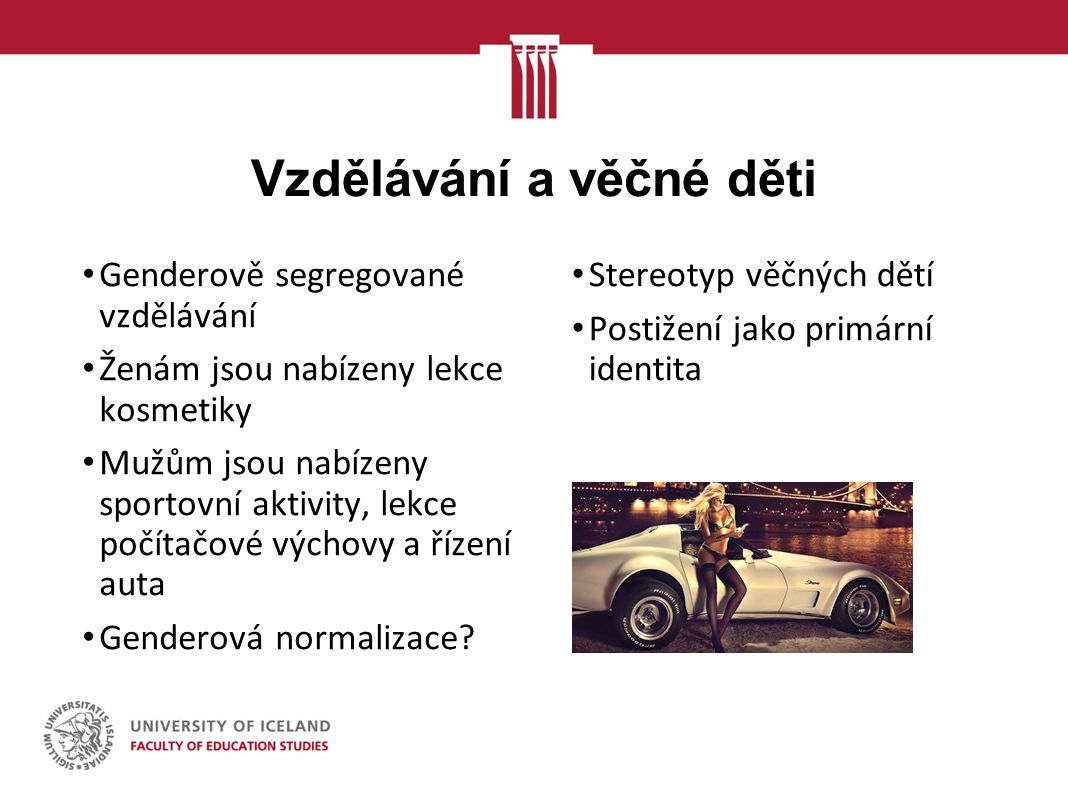 Vzdělávání a věčné děti Genderově segregované vzdělávání Ženám jsou nabízeny lekce kosmetiky Mužům jsou nabízeny sportovní aktivity, lekce počítačové výchovy a řízení auta Genderová normalizace.