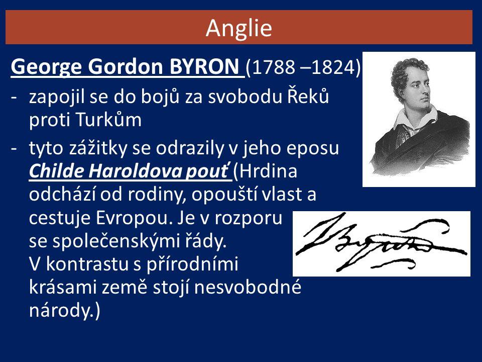 Anglie George Gordon BYRON (1788 –1824) -zapojil se do bojů za svobodu Řeků proti Turkům -tyto zážitky se odrazily v jeho eposu Childe Haroldova pouť (Hrdina odchází od rodiny, opouští vlast a cestuje Evropou.