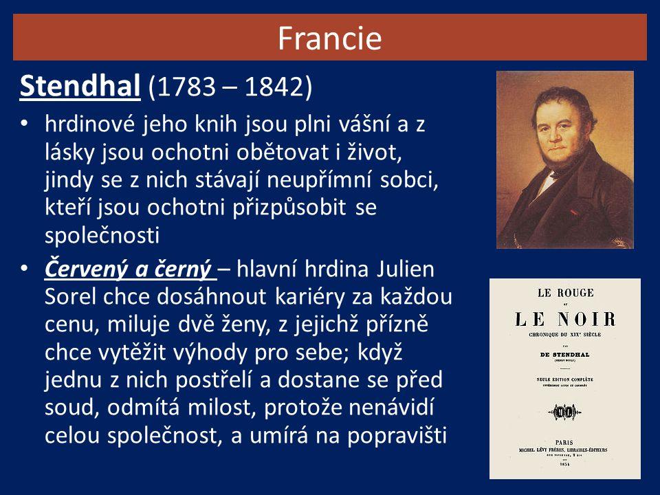 Francie Stendhal (1783 – 1842) hrdinové jeho knih jsou plni vášní a z lásky jsou ochotni obětovat i život, jindy se z nich stávají neupřímní sobci, kteří jsou ochotni přizpůsobit se společnosti Červený a černý – hlavní hrdina Julien Sorel chce dosáhnout kariéry za každou cenu, miluje dvě ženy, z jejichž přízně chce vytěžit výhody pro sebe; když jednu z nich postřelí a dostane se před soud, odmítá milost, protože nenávidí celou společnost, a umírá na popravišti