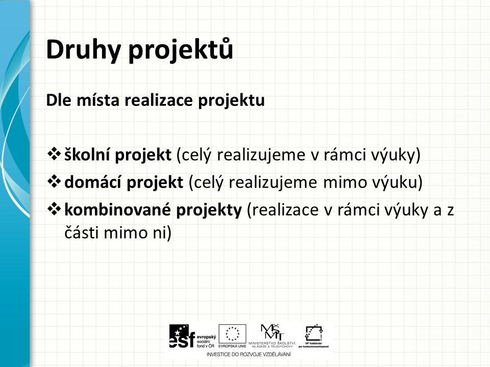 Druhy projektů Dle místa realizace projektu  školní projekt (celý realizujeme v rámci výuky)  domácí projekt (celý realizujeme mimo výuku)  kombino