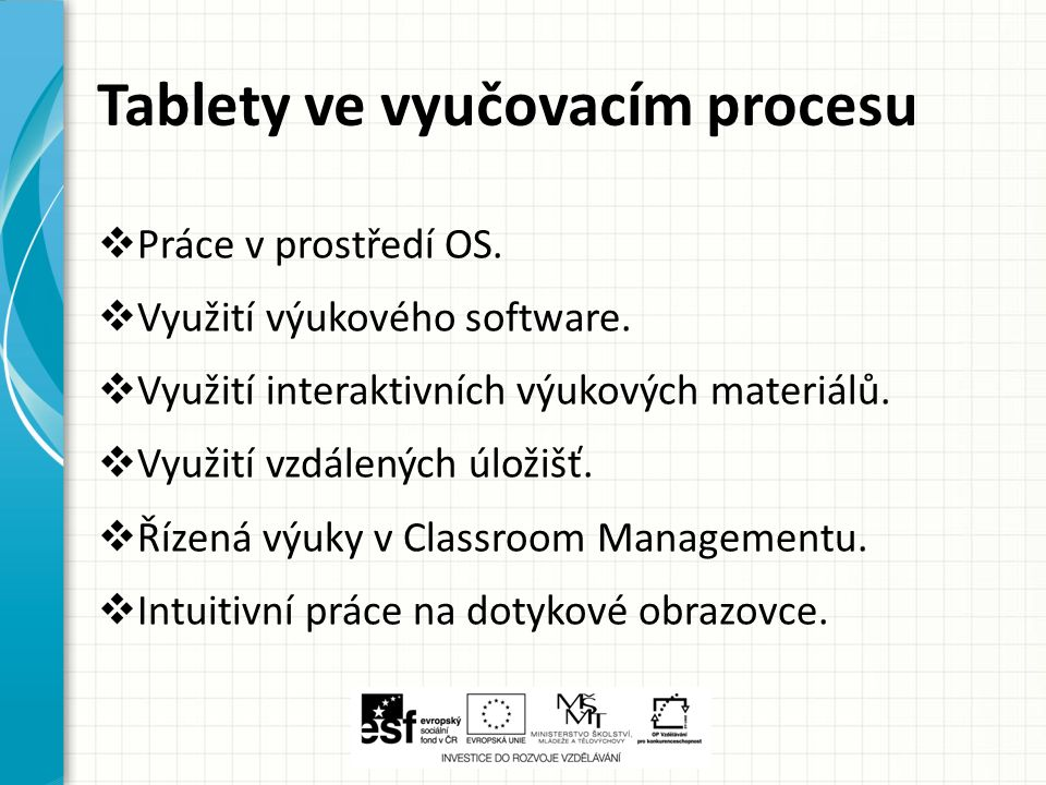 Tablety ve vyučovacím procesu  Práce v prostředí OS.  Využití výukového software.  Využití interaktivních výukových materiálů.  Využití vzdálených