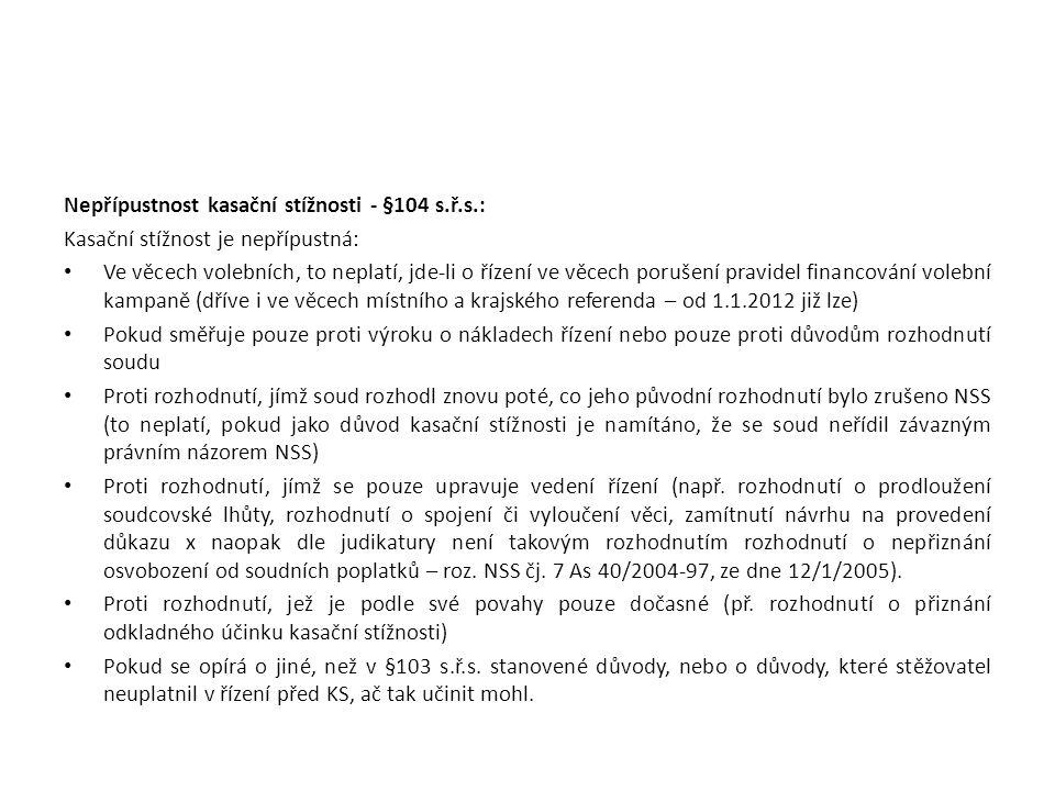 Nepřípustnost kasační stížnosti - §104 s.ř.s.: Kasační stížnost je nepřípustná: Ve věcech volebních, to neplatí, jde-li o řízení ve věcech porušení pravidel financování volební kampaně (dříve i ve věcech místního a krajského referenda – od 1.1.2012 již lze) Pokud směřuje pouze proti výroku o nákladech řízení nebo pouze proti důvodům rozhodnutí soudu Proti rozhodnutí, jímž soud rozhodl znovu poté, co jeho původní rozhodnutí bylo zrušeno NSS (to neplatí, pokud jako důvod kasační stížnosti je namítáno, že se soud neřídil závazným právním názorem NSS) Proti rozhodnutí, jímž se pouze upravuje vedení řízení (např.