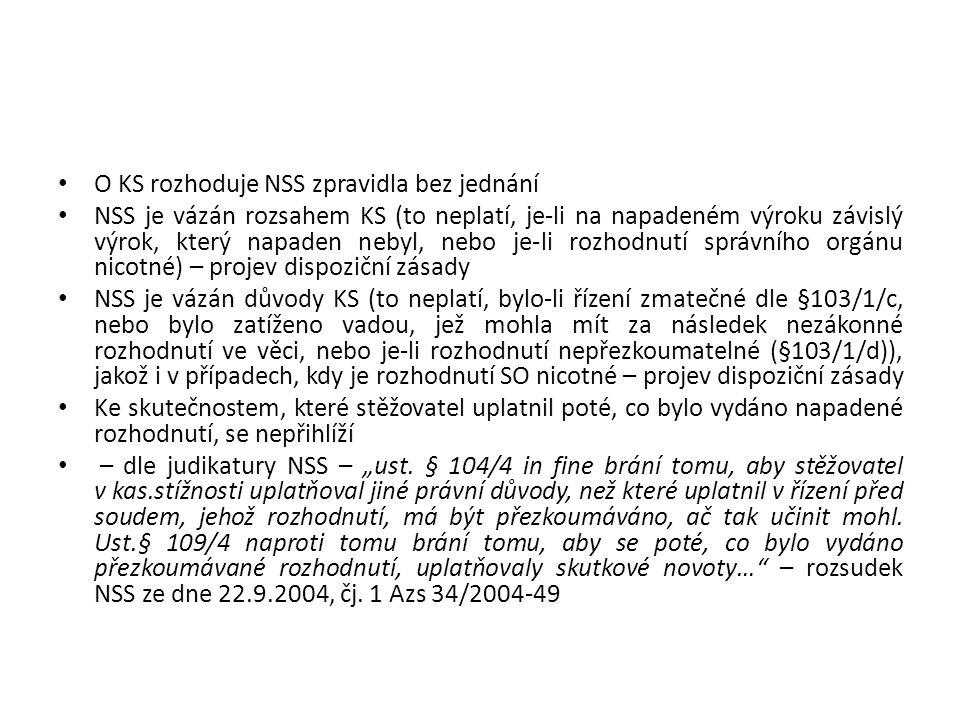 """O KS rozhoduje NSS zpravidla bez jednání NSS je vázán rozsahem KS (to neplatí, je-li na napadeném výroku závislý výrok, který napaden nebyl, nebo je-li rozhodnutí správního orgánu nicotné) – projev dispoziční zásady NSS je vázán důvody KS (to neplatí, bylo-li řízení zmatečné dle §103/1/c, nebo bylo zatíženo vadou, jež mohla mít za následek nezákonné rozhodnutí ve věci, nebo je-li rozhodnutí nepřezkoumatelné (§103/1/d)), jakož i v případech, kdy je rozhodnutí SO nicotné – projev dispoziční zásady Ke skutečnostem, které stěžovatel uplatnil poté, co bylo vydáno napadené rozhodnutí, se nepřihlíží – dle judikatury NSS – """"ust."""