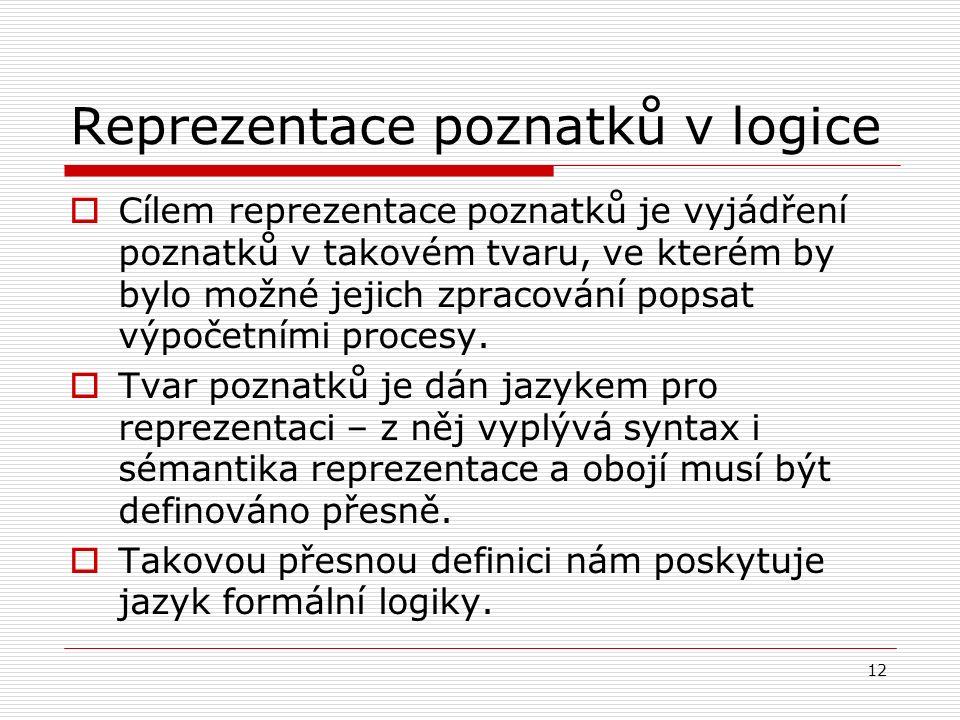 12 Reprezentace poznatků v logice  Cílem reprezentace poznatků je vyjádření poznatků v takovém tvaru, ve kterém by bylo možné jejich zpracování popsat výpočetními procesy.