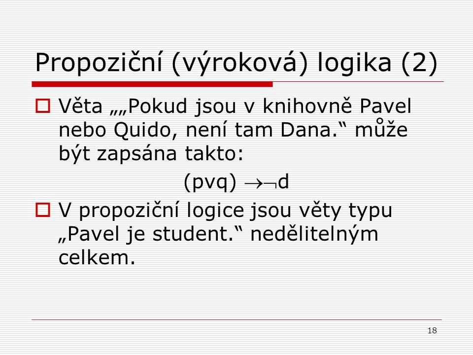 """18 Propoziční (výroková) logika (2)  Věta """"""""Pokud jsou v knihovně Pavel nebo Quido, není tam Dana. může být zapsána takto: (pvq) d  V propoziční logice jsou věty typu """"Pavel je student. nedělitelným celkem."""