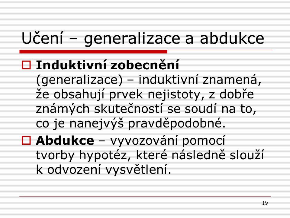 19 Učení – generalizace a abdukce  Induktivní zobecnění (generalizace) – induktivní znamená, že obsahují prvek nejistoty, z dobře známých skutečností se soudí na to, co je nanejvýš pravděpodobné.