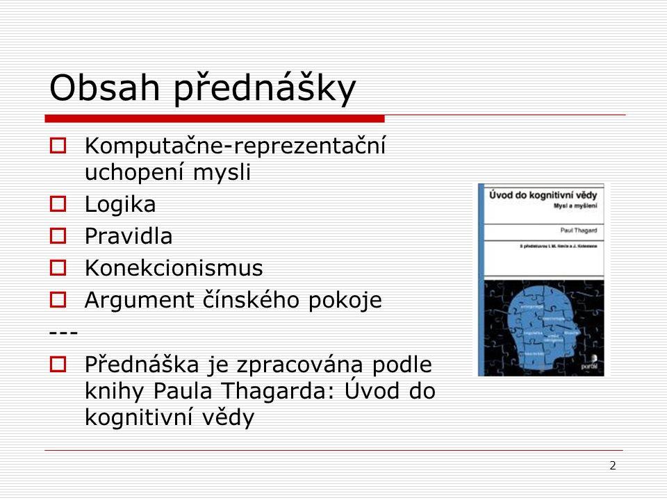 2 Obsah přednášky  Komputačne-reprezentační uchopení mysli  Logika  Pravidla  Konekcionismus  Argument čínského pokoje ---  Přednáška je zpracována podle knihy Paula Thagarda: Úvod do kognitivní vědy