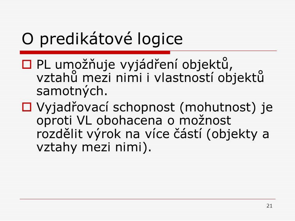 21 O predikátové logice  PL umožňuje vyjádření objektů, vztahů mezi nimi i vlastností objektů samotných.