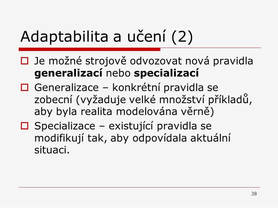38 Adaptabilita a učení (2)  Je možné strojově odvozovat nová pravidla generalizací nebo specializací  Generalizace – konkrétní pravidla se zobecní (vyžaduje velké množství příkladů, aby byla realita modelována věrně)  Specializace – existující pravidla se modifikují tak, aby odpovídala aktuální situaci.