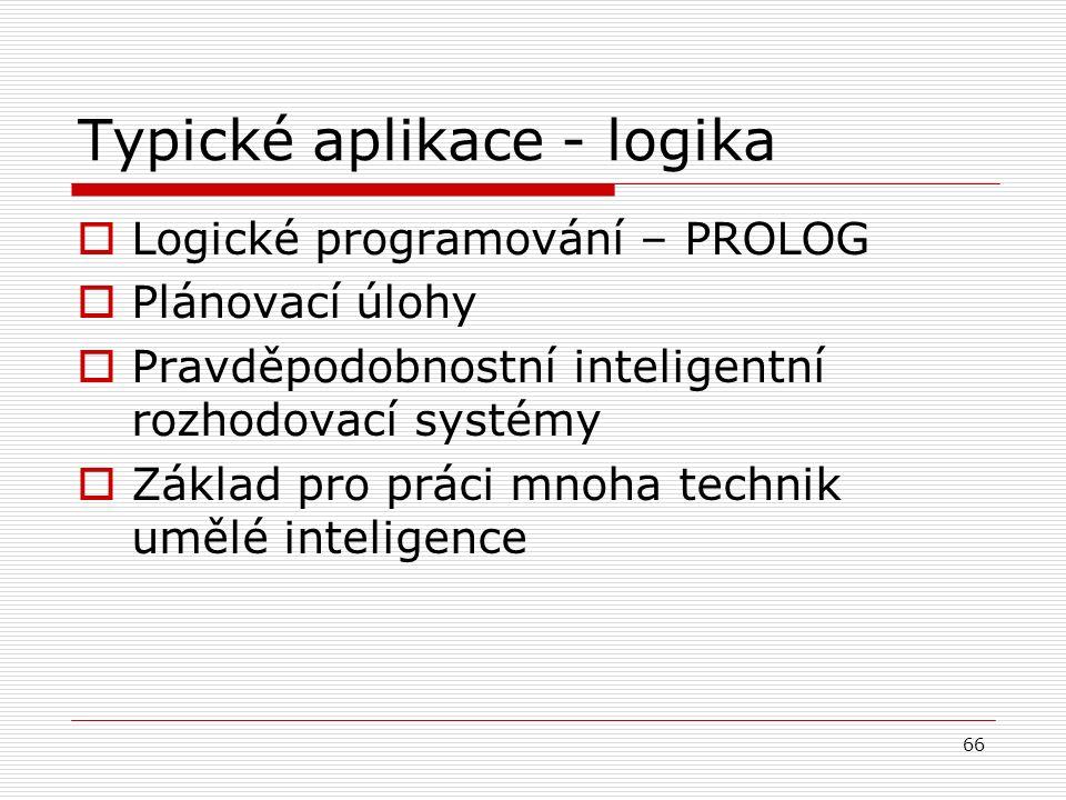 66 Typické aplikace - logika  Logické programování – PROLOG  Plánovací úlohy  Pravděpodobnostní inteligentní rozhodovací systémy  Základ pro práci mnoha technik umělé inteligence