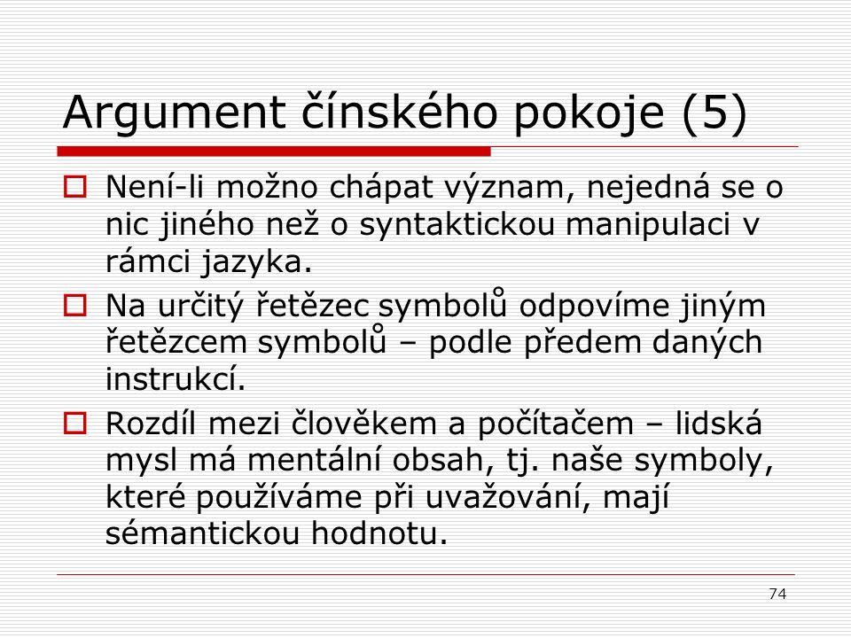 74 Argument čínského pokoje (5)  Není-li možno chápat význam, nejedná se o nic jiného než o syntaktickou manipulaci v rámci jazyka.