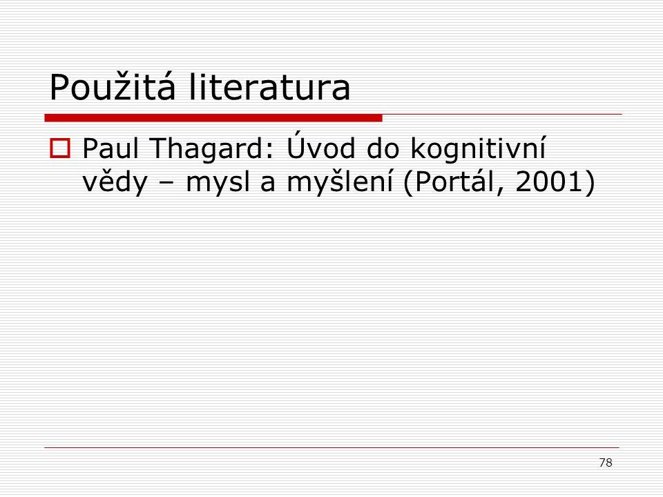 78 Použitá literatura  Paul Thagard: Úvod do kognitivní vědy – mysl a myšlení (Portál, 2001)