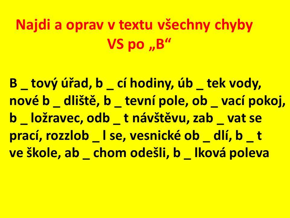 """Najdi a oprav v textu všechny chyby VS po """"B B _ tový úřad, b _ cí hodiny, úb _ tek vody, nové b _ dliště, b _ tevní pole, ob _ vací pokoj, b _ ložravec, odb _ t návštěvu, zab _ vat se prací, rozzlob _ l se, vesnické ob _ dlí, b _ t ve škole, ab _ chom odešli, b _ lková poleva"""