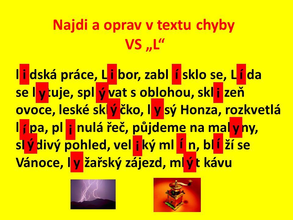 """Najdi a oprav v textu chyby VS """"L l _ dská práce, L _ bor, zabl _ sklo se, L _ da se l _ tuje, spl _ vat s oblohou, skl _ zeň ovoce, leské skl _ čko, l _ sý Honza, rozkvetlá l _ pa, pl _ nulá řeč, půjdeme na mal _ ny, sl _ divý pohled, vel _ ký ml _ n, bl _ ží se Vánoce, l _ žařský zájezd, ml _ t kávu"""