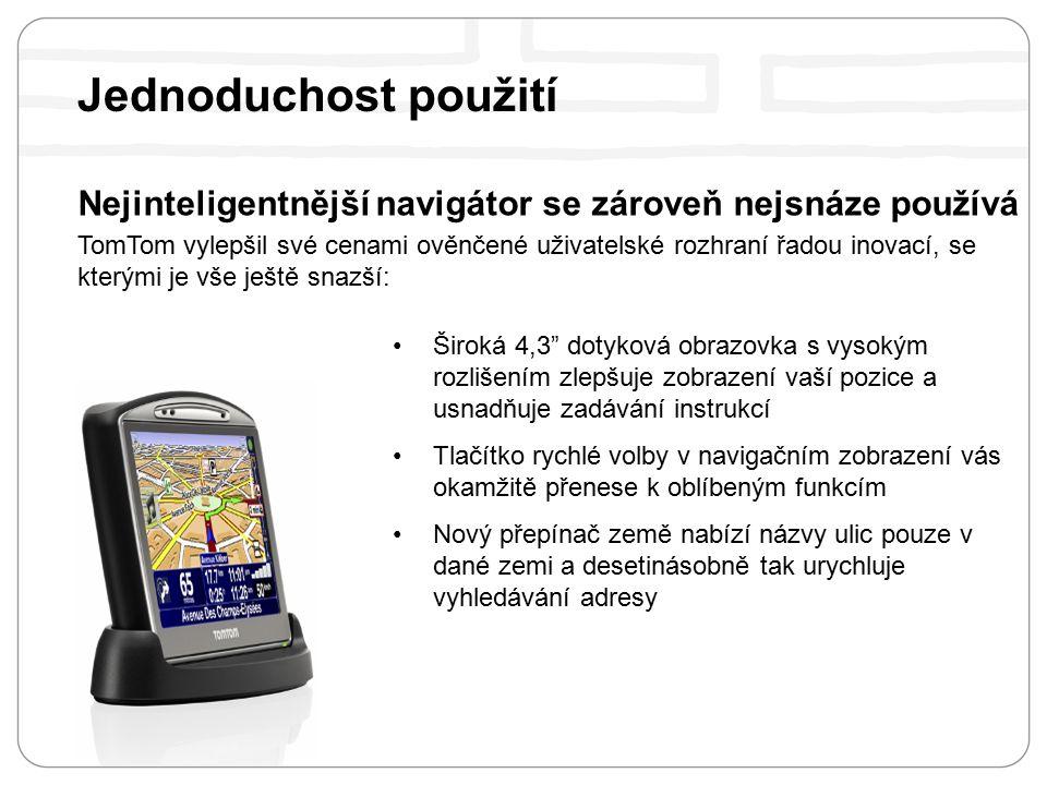 Nejinteligentnější navigátor se zároveň nejsnáze používá TomTom vylepšil své cenami ověnčené uživatelské rozhraní řadou inovací, se kterými je vše ještě snazší: Široká 4,3 dotyková obrazovka s vysokým rozlišením zlepšuje zobrazení vaší pozice a usnadňuje zadávání instrukcí Tlačítko rychlé volby v navigačním zobrazení vás okamžitě přenese k oblíbeným funkcím Nový přepínač země nabízí názvy ulic pouze v dané zemi a desetinásobně tak urychluje vyhledávání adresy Jednoduchost použití