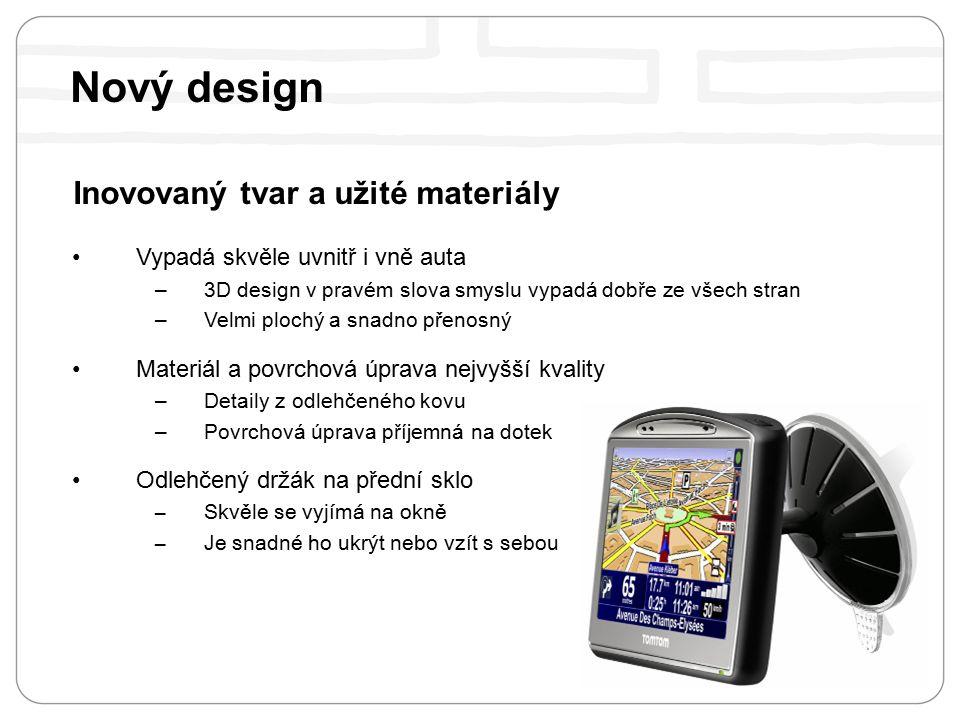 Nový design Inovovaný tvar a užité materiály Vypadá skvěle uvnitř i vně auta – 3D design v pravém slova smyslu vypadá dobře ze všech stran – Velmi plochý a snadno p ř enosný Materiál a povrchová úprava nejvyšší kvality – Detaily z odlehčeného kovu – Povrchová úprava příjemná na dotek Odlehčený držák na přední sklo –Skvěle se vyjímá na okně –Je snadné ho ukrýt nebo vzít s sebou