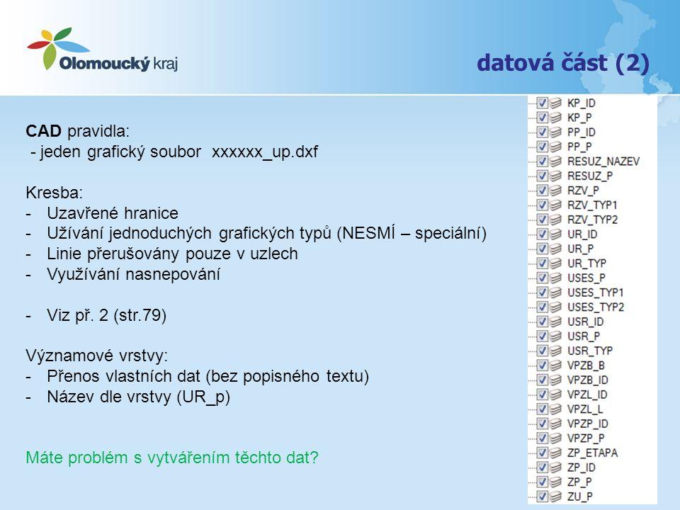 datová část (2) CAD pravidla: - jeden grafický soubor xxxxxx_up.dxf Kresba: -Uzavřené hranice -Užívání jednoduchých grafických typů (NESMÍ – speciální) -Linie přerušovány pouze v uzlech -Využívání nasnepování -Viz př.