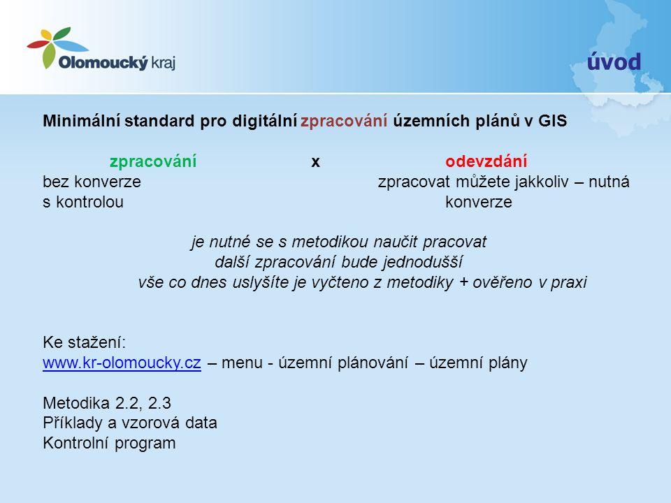 úvod Minimální standard pro digitální zpracování územních plánů v GIS zpracování x odevzdání bez konverzezpracovat můžete jakkoliv – nutná s kontroloukonverze je nutné se s metodikou naučit pracovat další zpracování bude jednodušší vše co dnes uslyšíte je vyčteno z metodiky + ověřeno v praxi Ke stažení: www.kr-olomoucky.czwww.kr-olomoucky.cz – menu - územní plánování – územní plány Metodika 2.2, 2.3 Příklady a vzorová data Kontrolní program