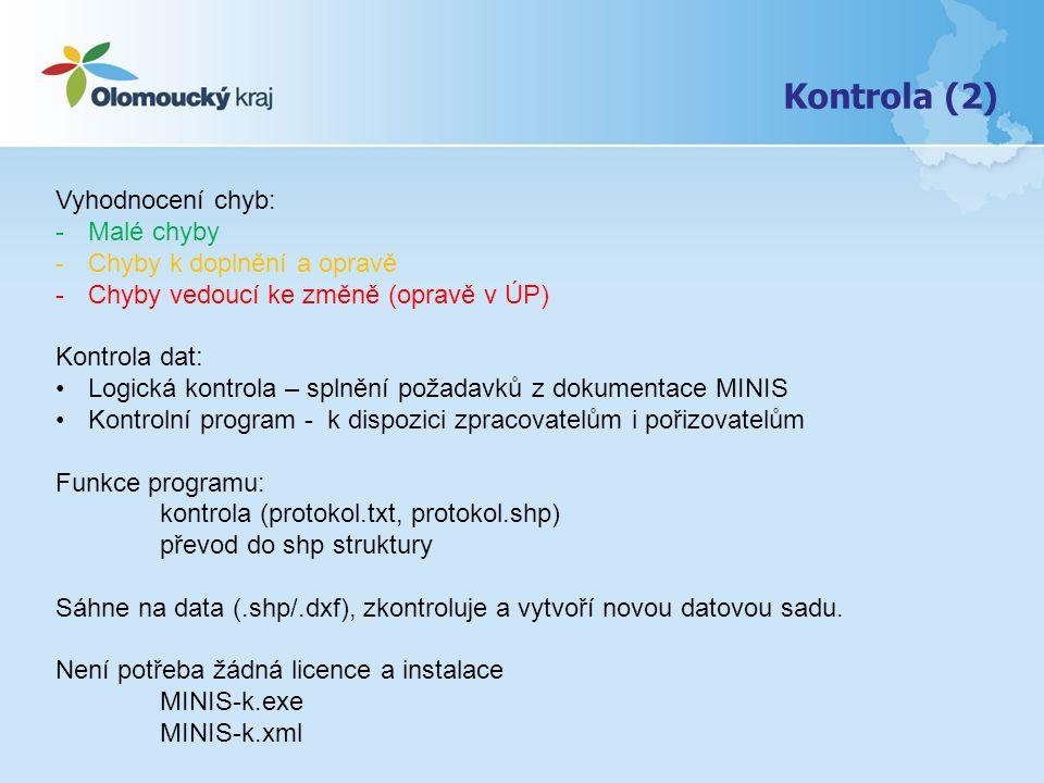 Kontrola (2) Vyhodnocení chyb: -Malé chyby -Chyby k doplnění a opravě -Chyby vedoucí ke změně (opravě v ÚP) Kontrola dat: Logická kontrola – splnění požadavků z dokumentace MINIS Kontrolní program - k dispozici zpracovatelům i pořizovatelům Funkce programu: kontrola (protokol.txt, protokol.shp) převod do shp struktury Sáhne na data (.shp/.dxf), zkontroluje a vytvoří novou datovou sadu.