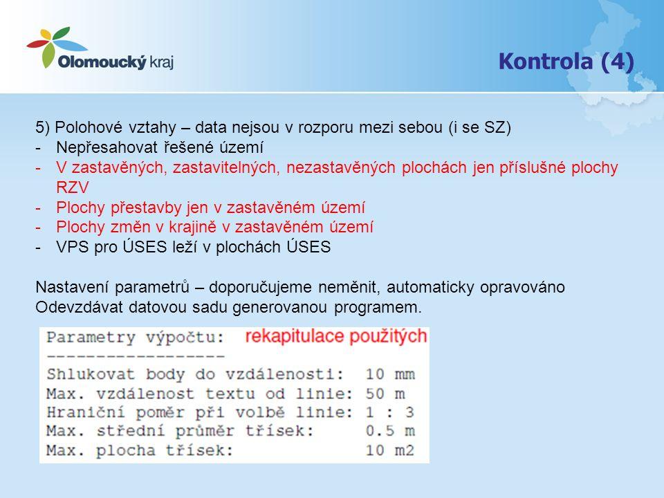 Kontrola (4) 5) Polohové vztahy – data nejsou v rozporu mezi sebou (i se SZ) -Nepřesahovat řešené území -V zastavěných, zastavitelných, nezastavěných plochách jen příslušné plochy RZV -Plochy přestavby jen v zastavěném území -Plochy změn v krajině v zastavěném území -VPS pro ÚSES leží v plochách ÚSES Nastavení parametrů – doporučujeme neměnit, automaticky opravováno Odevzdávat datovou sadu generovanou programem.