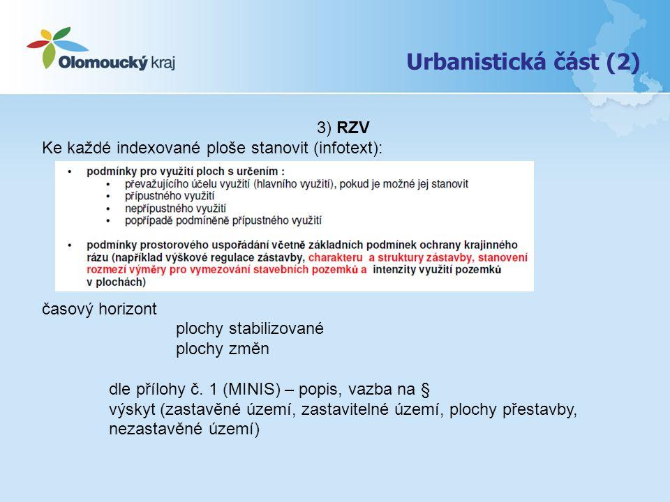 Urbanistická část (3) 4) Rozvojové plochy zastavitelné plochy – většinou vně zastavěného územíZ plochy přestavby – uvnitř zastavěného územíP plochy změn v krajině – vně zastavěného územíK Indexy – číselné i písmenné Etapizace – několik samostatných řad A1,A2, B 1, B2 5) Plochy a koridory s podmínkou pro rozhodování o změnách v území (USR) Typ: Označení – vztah k RP: ano – přebírá / ne – unikátní znak + stanovení podmínek, zadání, lhůt apod.